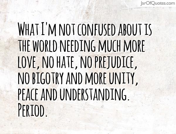 What Im Not Confused About Is The World Needing Much More Love No