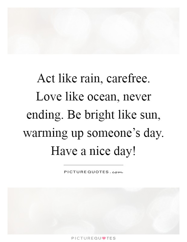 Act Like Rain Carefree Love Like Ocean Never Ending Be Bright Like Sun Warming Up Someones Day Have A Nice Day