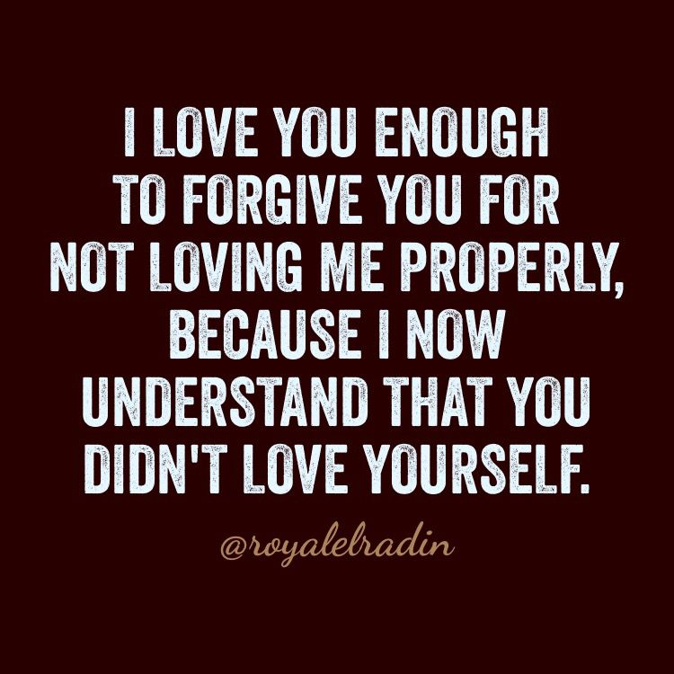 I Love You Enough To Forgive You For Not Loving Me Properly Because I Now
