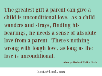 Love Quotes The Greatest Gift A Parent Can Give A Child Is Unconditional