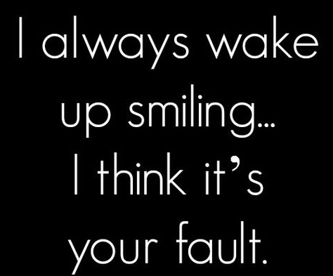 I Always Wake Up Smiling I Think Its Your Fault