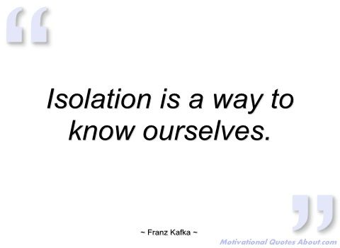 Isolation Is A Way To Know Ourselves Franz Kafka