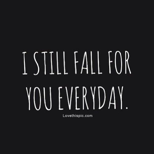 I Still Fall For You Everyday Love Love Quotes Quotes Quote Relationship Relationship Quotes Dustin Mierau Dolgner