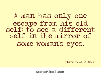 A Man Has Only One Escape From His Old Self To See A Different