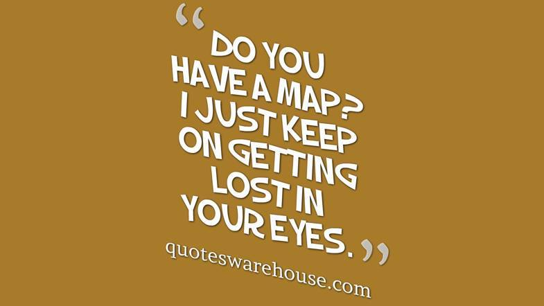 Do You Have A Map I Just Keep On Getting Lost In Your Eyes Rate This Quote Related Quotes Corny Pick Up Line