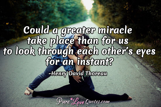 Could A Greater Miracle Take Place Than For Us To Look Through Each Others Eyes For