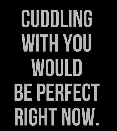 Cute Love Quotes For Him Cuddling With You Would Be Perfect Right Now