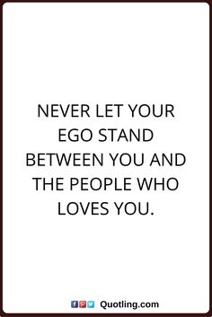 Ego Quotes Never Let Your Ego Stand Between You And The People Who Loves You