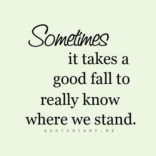 Sometimes It Takes A Good Fall To Really Know Where We Stand