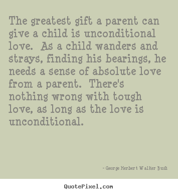 Quotes About Love The Greatest Gift A Parent Can Give A Child Is Unconditional
