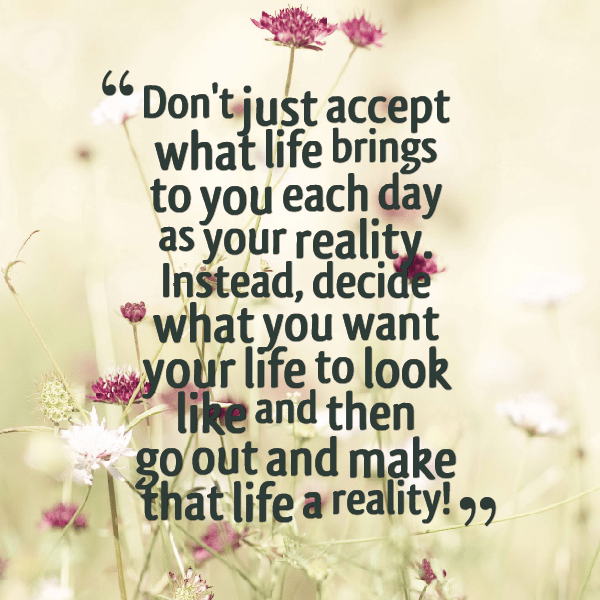Dont Just Accept What Life Brings To You Each Day As Your Reality Instead Decide What You Want Your Life To Look Like And Then Go Out And Make That Life
