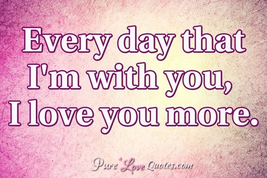 Every Day That Im With You I Love You More