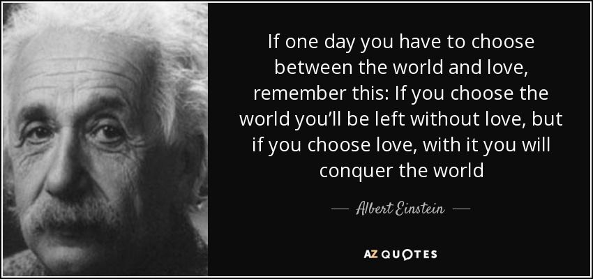 If One Day You Have To Choose Between The World And Love Remember This  C B Albert Einstein Quotesfamous