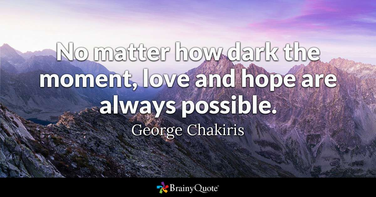 Quote No Matter How Dark The Moment Love And Hope Are Always Possible George