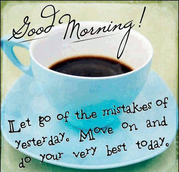 Good Morning Let Go Of The Mistakes Of Yesterday Move On And Do Your Very Best Today Good Morning Love Quotes