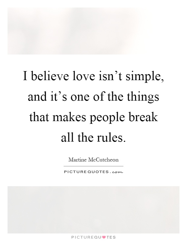 I Believe Love Isnt Simple And Its One Of The Things That Makes People Break All The Rules