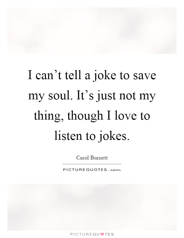 I Cant Tell A Joke To Save My Soul Its Just Not My Thing Though I Love To Listen To Jokes