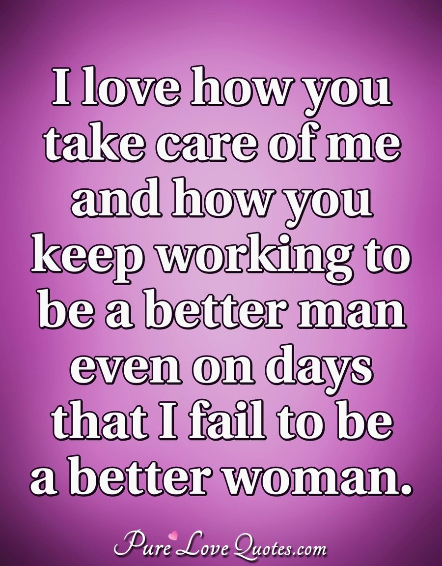 I Love How You Take Care Of Me And How You Keep Working To Be A