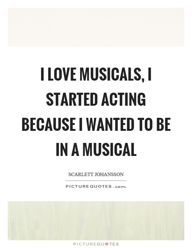 I Love Musicals I Started Acting Because I Wanted To Be In A Musical