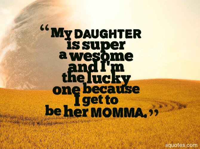 My Daughter Is Super A Wesome And Im The Lucky One Because I Get To Be Her Momma I Love My Daughter Quotes