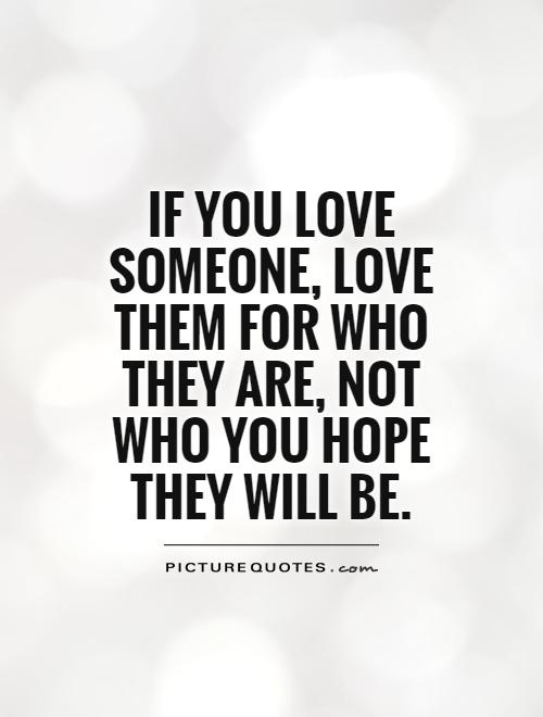 If You Love Someone Love Them For Who They Are Not Who You Hope They Will Be