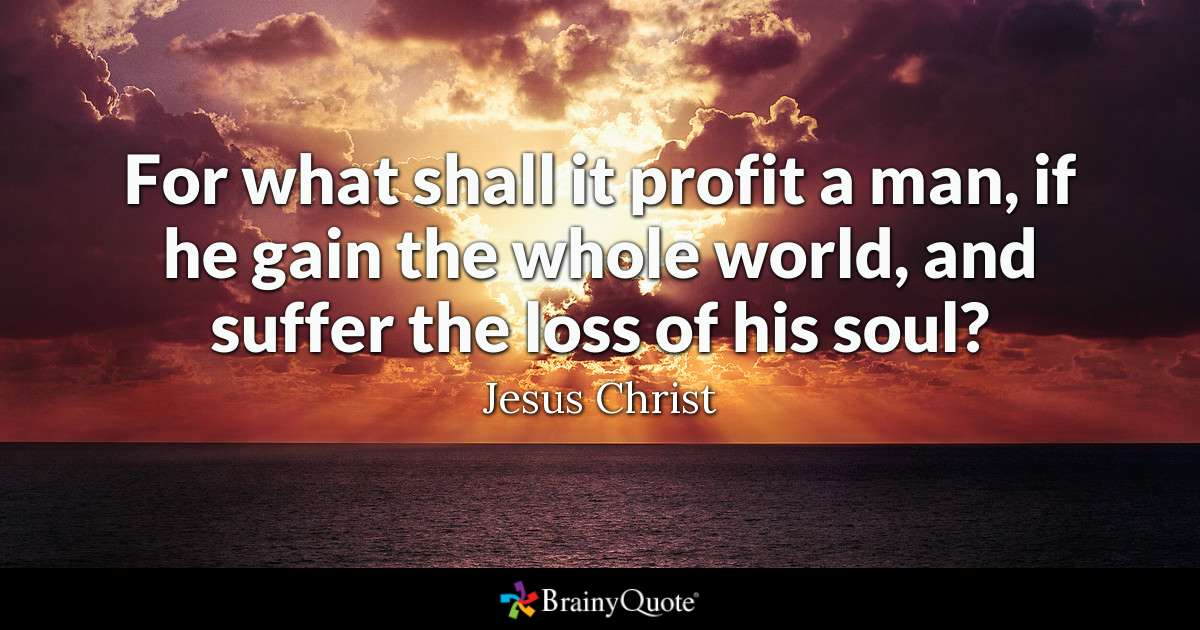 For What Shall It Profit A Man If He Gain The Whole World And