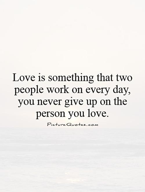 Love Is Something That Two People Work On Every Day You Never Give Up On The Person You Love