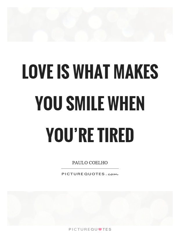 Love Is What Makes You Smile When Youre Tired Picture Quote