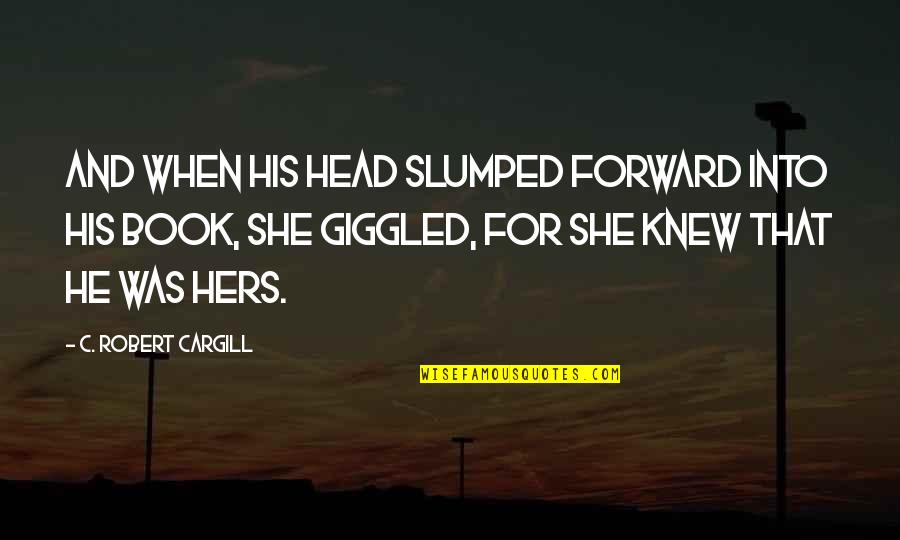 Love It Forward Book Quotes By C Robert Cargill And When His Head Slumped