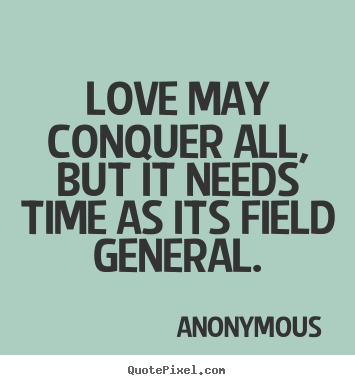 Love May Conquer All But It Needs Time As Its Field General Anonymous Love
