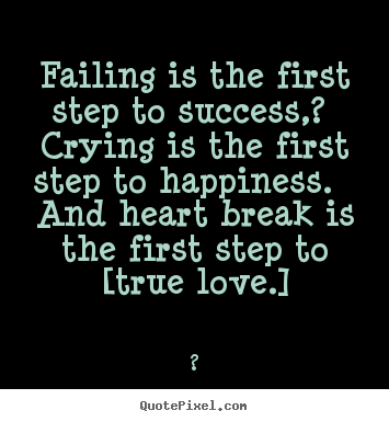 Quote About Love Failing Is The First Step To Success Crying Is The