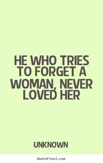 Unknown Image Quote He Who Tries To Forget A Woman Never Loved Her