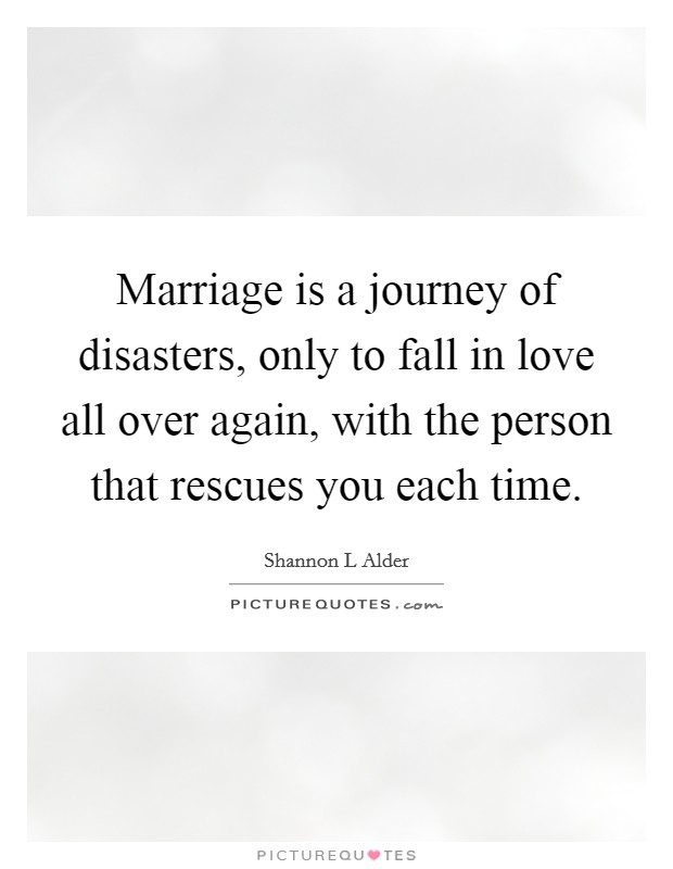 Marriage Is A Journey Of Disasters Only To Fall In Love All Over Again With The Person That Rescues You Each Time