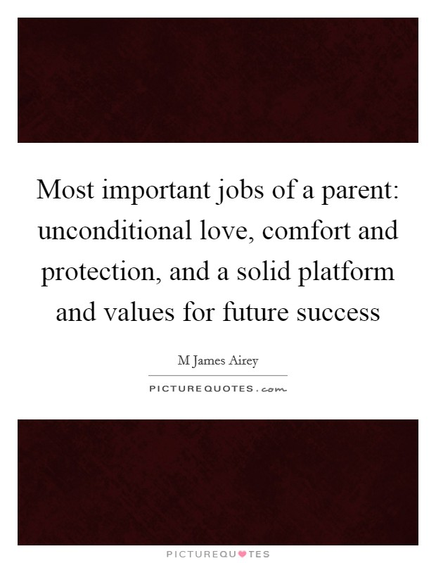 Most Important Jobs Of A Parent Unconditional Love Comfort And Protection And A Solid Platform And Values For Future Success