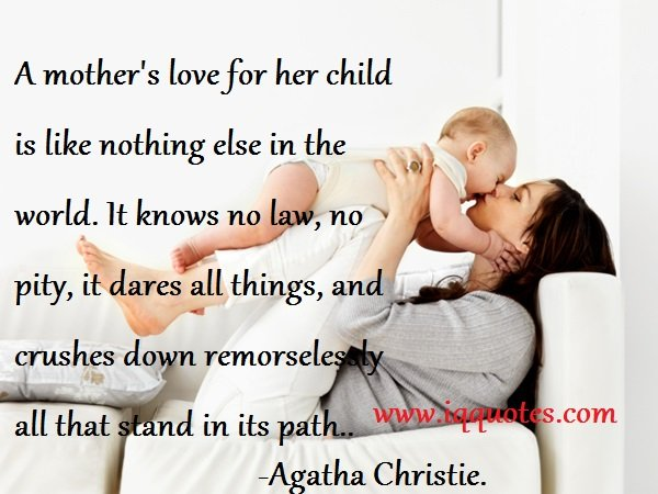 A Mothers Love For Her Child Is Like Nothing Else In The World It Knows No Law No Pity It Dares All Things And Crushes Down Remorselessly All That