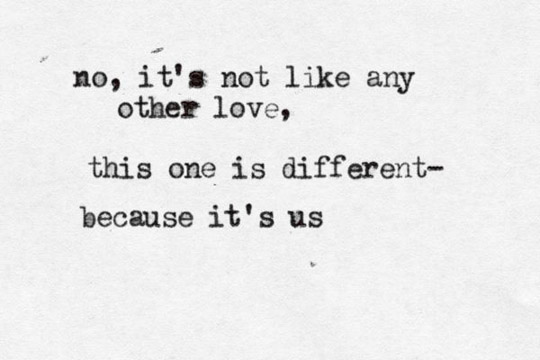 No Its Not Like Any Other Love This One Is Different Because Its Us