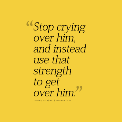 Love Quotes Pics  E  A Stop Crying Over Him And Instead Use That