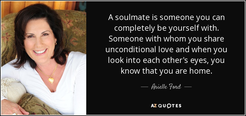 A Soulmate Is Someone You Can Completely Be Yourself With Someone With Whom You Share