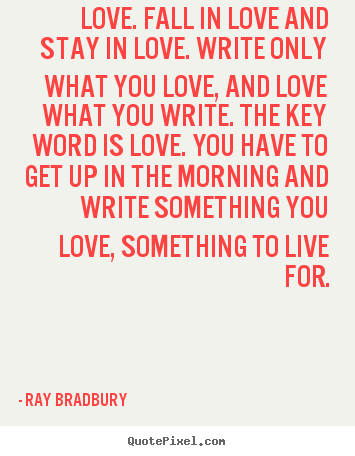 Raydbury Picture Quotes Love Fall In Love And Stay In Love Write Only What You Love Quotes