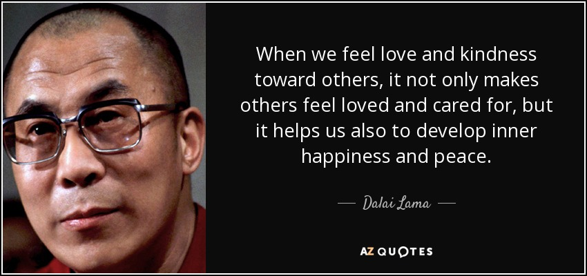 When We Feel Love And Kindness Toward Others It Not Only Makes Others Feel Loved And Cared For But It Helps Us Also To Develop Inner Happiness And Peace