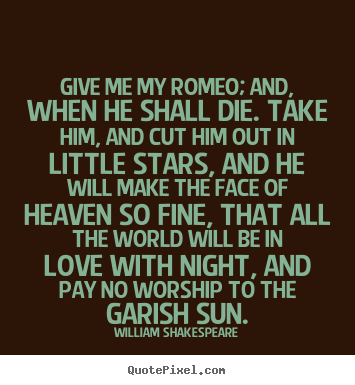 Love Sayings Give Me My Romeo And When He Shall Die