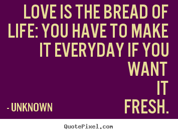 Love Is The Bread Of Life You Have To Make It Everyday If You Want