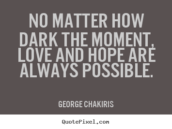 No Matter How Dark The Moment Love And Hope Are Always Possible George Chakiris
