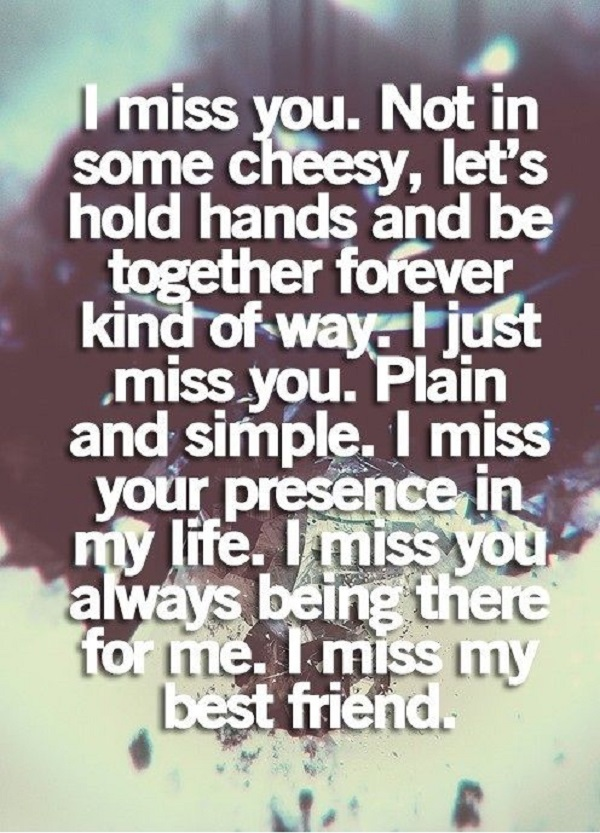 I Miss You Not In Some Cheesy Lets Hold Hands And Be Together Forever Kind Of Way I Just Miss You Plain And Simple I Miss Your Presence In My Life