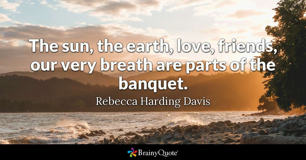 Quote The Sun The Earth Love Friends Our Very Breath Are Parts Of