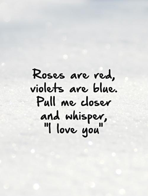 Roses Are Red Violets Are Blue Pull Me Closer And Whisper