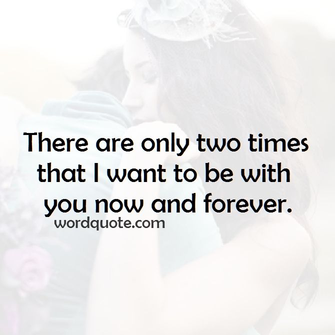 Cute Love Quotes For Your Boyfriend There Are Only Two Times That I Want To Be With You Now And Forever