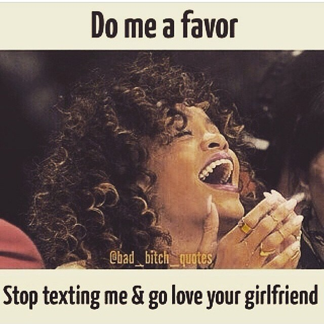 Do Me A Favor Stop Texting Me Go Love Your Girlfriend Wife