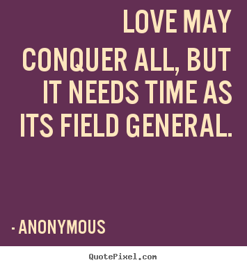 Anonymous Pictures Sayings Love May Conquer All But It Needs Time As Its Field