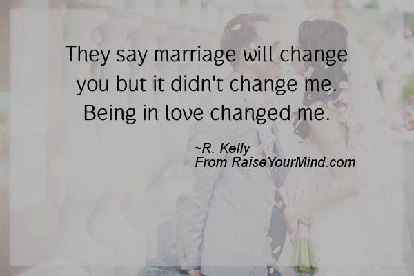 They Say Marriage Will Change You But It Didnt Change Me Being In Love Changed Me